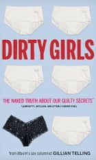 Dirty Girls - The Naked Truth about Our Guilty Secrets (Unpretty, Unclean, and Utterly Horrifying) ebook by Gillian Telling