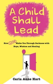 A Child Shall Lead - How God Walks You Through Darkness with Hope, Wisdom and Healing ebook by Carla Anne Hart
