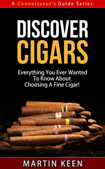 Discover Cigars - Everything You Ever Wanted To Know About Choosing A Fine Cigar! - A Connoisseur's Guide, #4 ebook by Martin Keen
