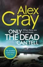 Only the Dead Can Tell - Book 15 in the Sunday Times bestselling detective series ebook by Alex Gray