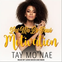 Let Me Be Your Motivation audiobook by Tay Mo'nae, Leon Nixon, Mari