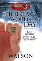 A Hebrew Word for the Day - Key Words from the Old Testament ebook by J. D. Watson