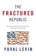 The Fractured Republic - Renewing America's Social Contract in the Age of Individualism eBook par Yuval Levin