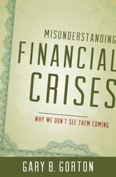 Misunderstanding Financial Crises:Why We Don't See Them Coming ebook by Gary B. Gorton