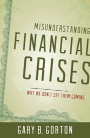Misunderstanding Financial Crises:Why We Don't See Them Coming - Why We Don't See Them Coming ebook by Gary B. Gorton