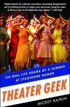 Theater Geek - The Real Life Drama of a Summer at Stagedoor Manor, the Famous Performing Arts Camp ebook by Mickey Rapkin