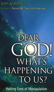 Dear God, What's Happening to Us?: Halting Eons of Manipulation ebook by Lynn Grabhorn