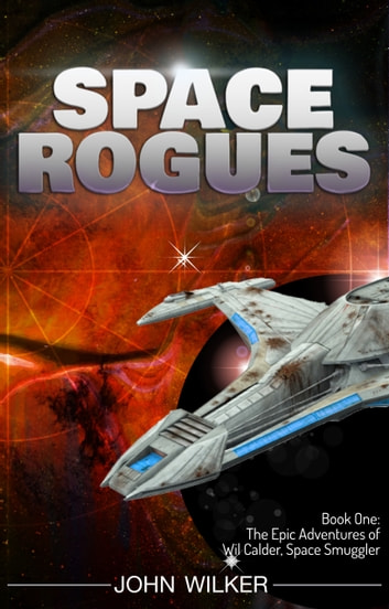 Space Rogues - The Epic Adventures of Wil Calder, Space Smuggler ebook by John Wilker