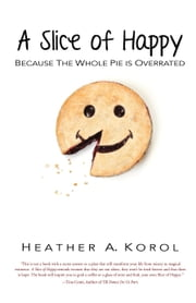 A Slice of Happy - Because the Whole Pie is Overrated ebook by Heather A. Korol