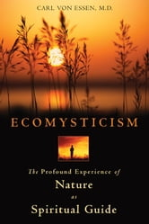 Ecomysticism - The Profound Experience of Nature as Spiritual Guide ebook by Carl von Essen, M.D.