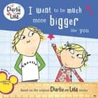 I Want to Be Much More Bigger Like You ebook by Lauren Child