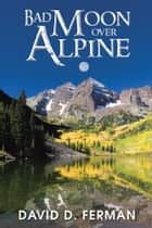 BAD MOON OVER ALPINE ebook by David D. Ferman