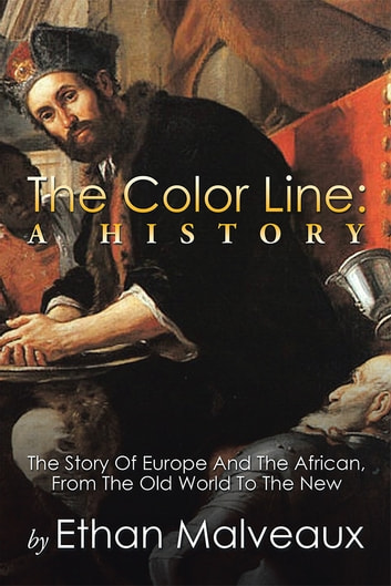The Color Line: A History - The Story Of Europe And The African, From The Old World To The New ebook by Ethan Malveaux