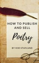 How to Publish and Sell Poetry ebook by Kim Staflund