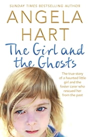 The Girl and the Ghosts - The true story of a haunted little girl and the foster carer who rescued her from the past ebook by Angela Hart