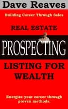 Real Estate Prospecting: Listing for Wealth ebook by Dave Reaves