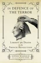 In Defence of the Terror - Liberty or Death in the French Revolution ebook by Sophie Wahnich