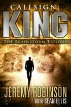 Callsign: King - The Brainstorm Trilogy ebook by Jeremy Robinson, Sean Ellis