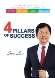 4 Pillars of Success - Based On Universal Principles of Gratitude, Abundance, Love & Compassion ebook by Sam Low,Chee Wah Tham