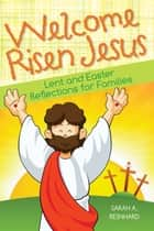 Welcome Risen Jesus - Lenten and Easter Reflections for Families ebook by Sarah A. Reinhard
