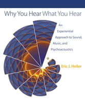 Why You Hear What You Hear - An Experiential Approach to Sound, Music, and Psychoacoustics ebook by Eric J. Heller
