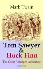 Tom Sawyer & Huck Finn – The Great American Adventure (Illustrated) - Complete 4 Novels: The Adventures of Tom Sawyer, Adventures of Huckleberry Finn, Tom Sawyer Abroad & Tom Sawyer, Detective (Including Author's Biography) ebook by Mark Twain, True W. Williams, E. W. Kemble,...