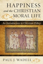 Happiness and the Christian Moral Life - An Introduction to Christian Ethics ebook by Paul J. Wadell