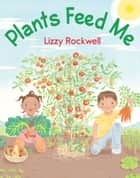 Plants Feed Me eBook by Lizzy Rockwell