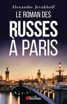 Le Roman des Russes à Paris ebook by Alexandre Jevakhoff