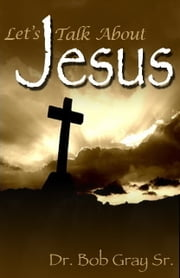 Let's Talk About Jesus ebook by Bob Gray Sr