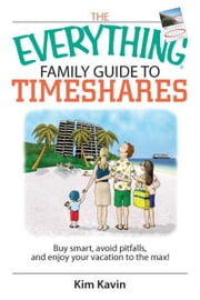 The Everything Family Guide To Timeshares: Buy Smart, Avoid Pitfalls, And Enjoy Your Vacations to the Max! ebook by Kim Kavin