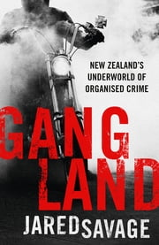 Gangland - New Zealand's Underworld of Organised Crime ebook by Jared Savage