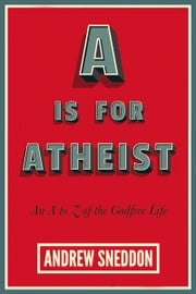 A Is for Atheist - An A to Z of the Godfree Life ebook by Andrew Sneddon