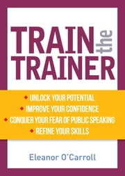 Train the Trainer - Unlock your potential as a professional trainer ebook by Eleanor O'Carroll, BA, MA,...