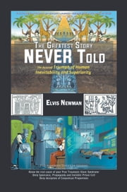 The Greatest Story NEVER Told - The Assured Triumph of Human Inevitability and Superiority ebook by Elvis Newman