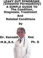 Leaky Gut Syndrome, (Intestine Permeability) A Simple Guide To The Condition, Diagnosis, Treatment And Related Conditions ebook by Kenneth Kee