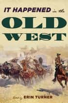 It Happened in the Old West - Remarkable Events that Shaped History ebook by Erin H. Turner
