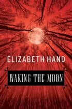 Waking the Moon ebook by Elizabeth Hand