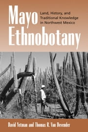 Mayo Ethnobotany: Land, History, and Traditional Knowledge in Northwest Mexico ebook by Yetman, David