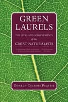 Green Laurels - The Lives and Achievements of the Great Naturalists ebook by Donald Culross Peattie