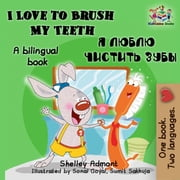 I Love to Brush My Teeth: English Russian Bilingual Edition Я ЛЮБЛЮ ЧИСТИТЬ ЗУБЫ - English Russian Bilingual Collection eBook by Shelley Admont, S.A. Publishing