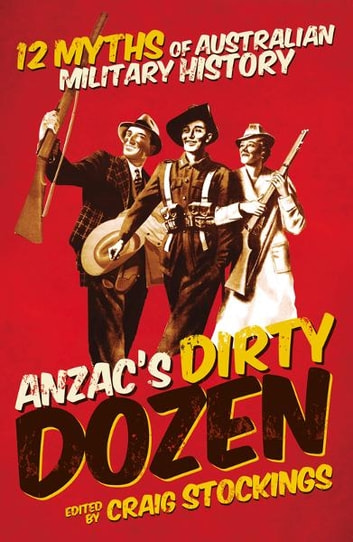 Anzac's Dirty Dozen: Twelve myths and misconceptions of Australian military history ebook by Craig Stockings
