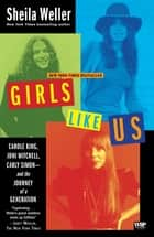 Girls Like Us - Carole King, Joni Mitchell, Carly Simon--And the Journey of a Generation ebook by Sheila Weller