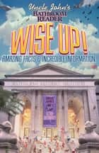 Uncle John's Bathroom Reader WISE UP! - An Elevating Collection of Quick Facts and Incredible Curiosities ebook by Bathroom Readers' Institute