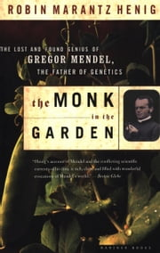 The Monk in the Garden - The Lost and Found Genius of Gregor Mendel, the Father of Genetics ebooks by Robin Marantz Henig
