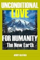 Unconditional Love For Humanity ebook by Jerry Alatalo