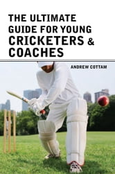 The ultimate guide for Young cricketers & coaches ebook by Andrew Cottam