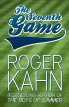 The Seventh Game ebook by Roger Kahn