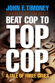 Beat Cop to Top Cop - A Tale of Three Cities ebook by John F. Timoney,Tom Wolfe