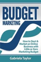 Budget Marketing: How to Start & Market an Online Business with Little or Zero Marketing Budget ebook by Gabriela Taylor